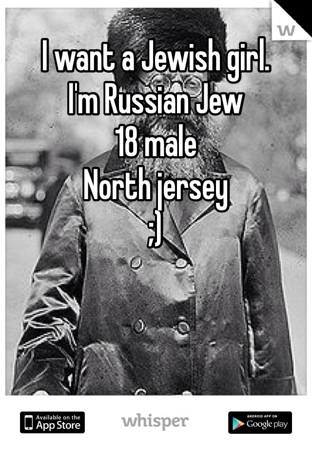 I want a Jewish girl. I'm Russian Jew 18 male North jersey ;)