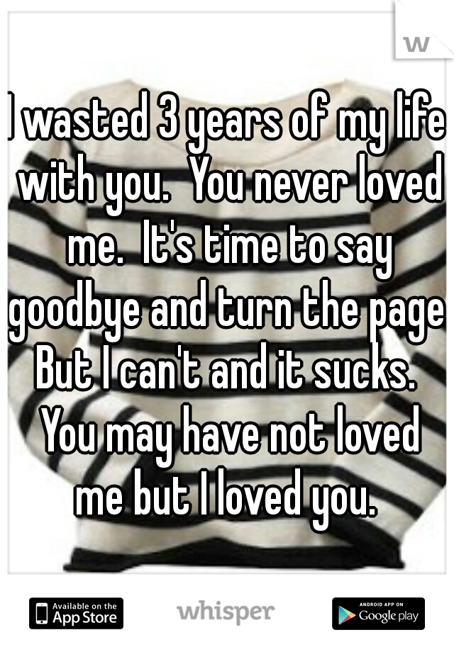 I wasted 3 years of my life with you.  You never loved me.  It's time to say goodbye and turn the page. But I can't and it sucks.  You may have not loved me but I loved you.