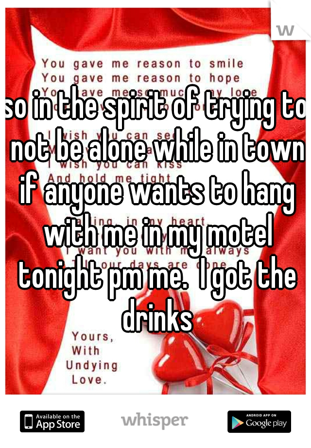 so in the spirit of trying to not be alone while in town if anyone wants to hang with me in my motel tonight pm me.  I got the drinks