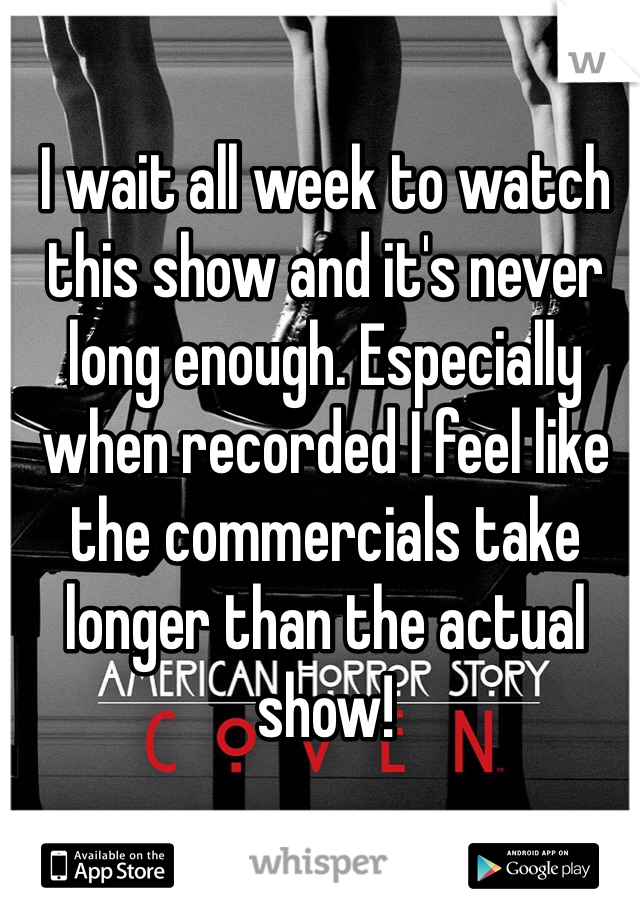 I wait all week to watch this show and it's never long enough. Especially when recorded I feel like the commercials take longer than the actual show!