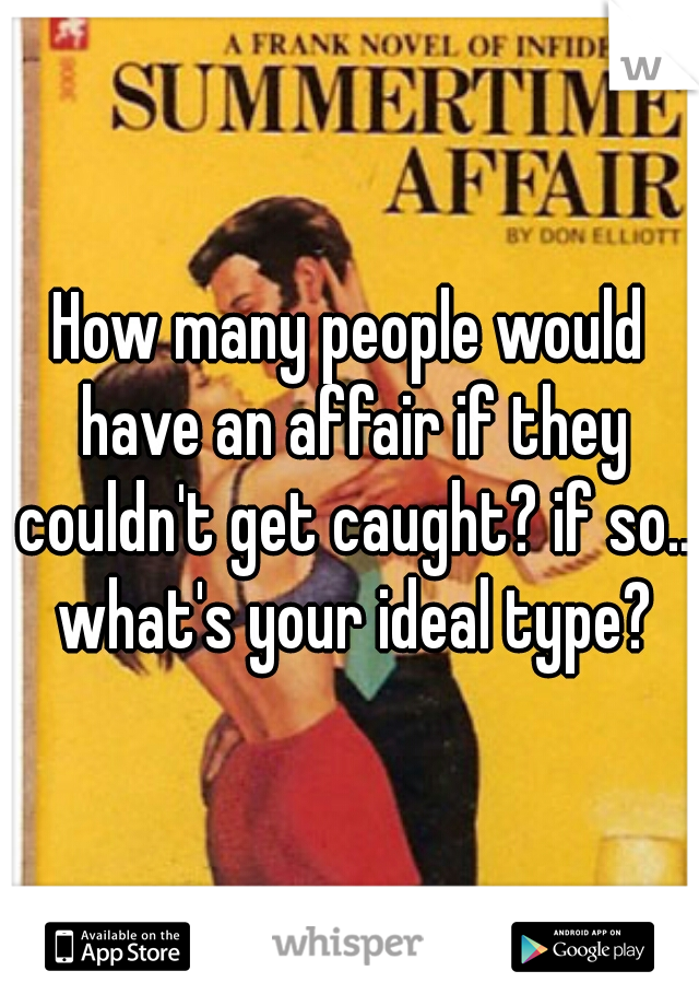How many people would have an affair if they couldn't get caught? if so.. what's your ideal type?