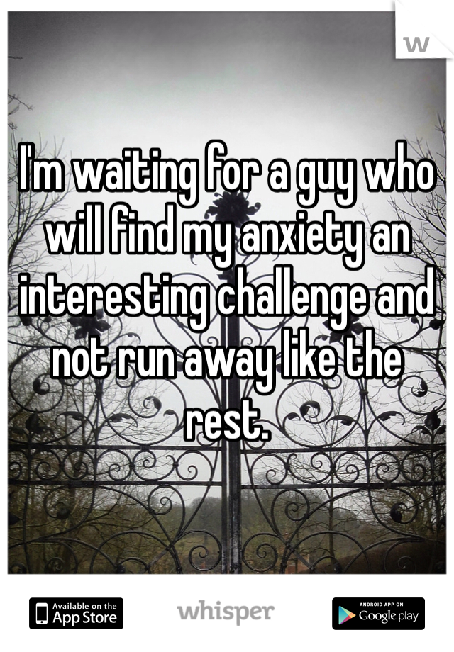 I'm waiting for a guy who will find my anxiety an interesting challenge and not run away like the rest.