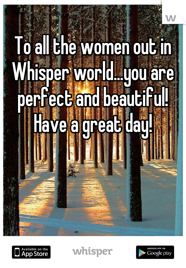 To all the women out in Whisper world...you are perfect and beautiful! Have a great day!