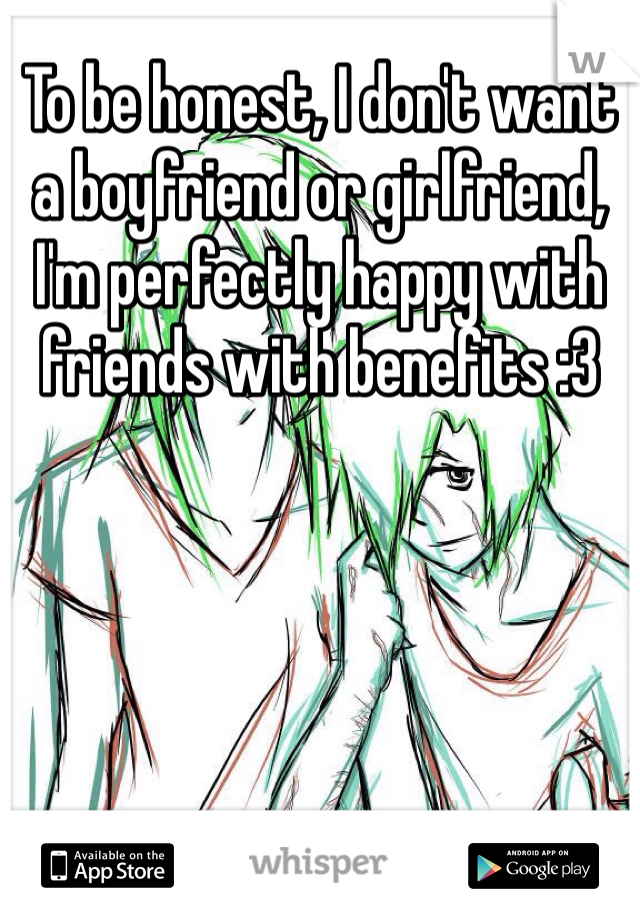 To be honest, I don't want a boyfriend or girlfriend, I'm perfectly happy with friends with benefits :3