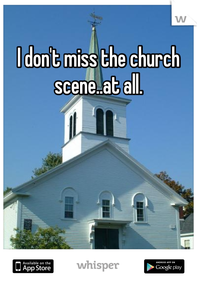 I don't miss the church scene..at all.