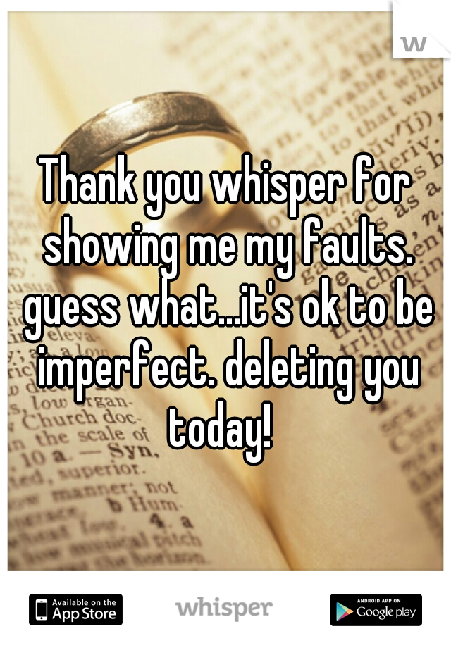 Thank you whisper for showing me my faults. guess what...it's ok to be imperfect. deleting you today!