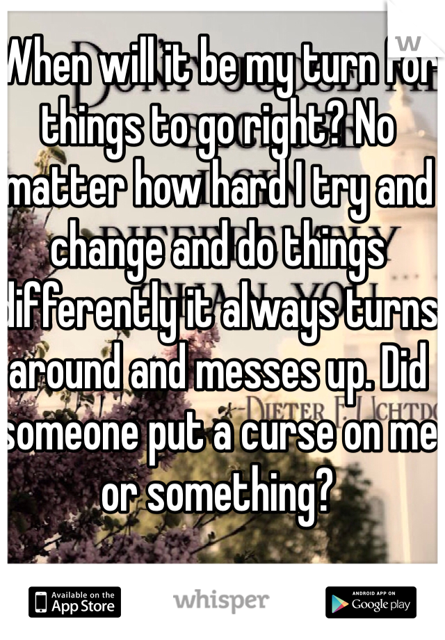 When will it be my turn for things to go right? No matter how hard I try and change and do things differently it always turns around and messes up. Did someone put a curse on me or something?