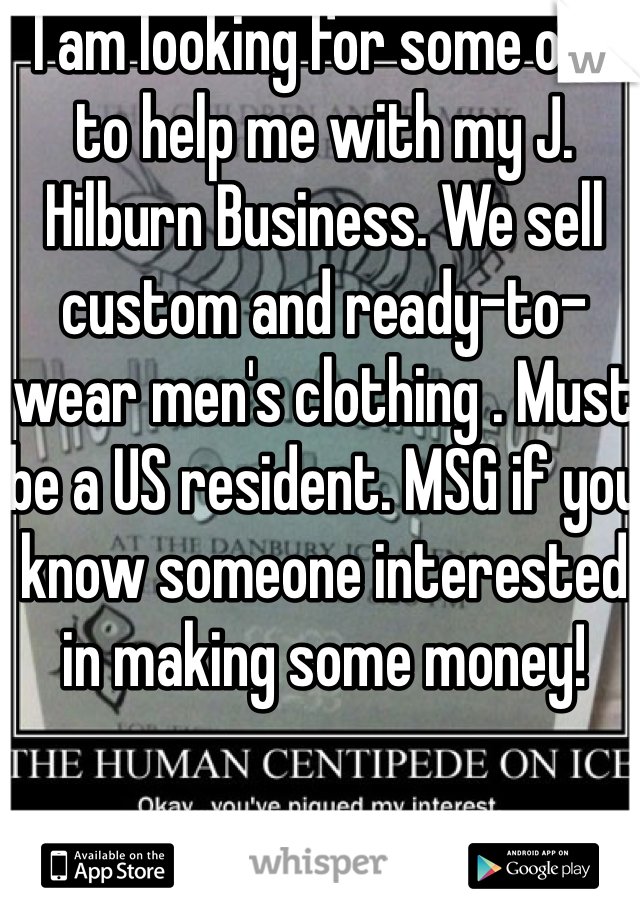 I am looking for some one to help me with my J. Hilburn Business. We sell custom and ready-to-wear men's clothing . Must be a US resident. MSG if you know someone interested in making some money!