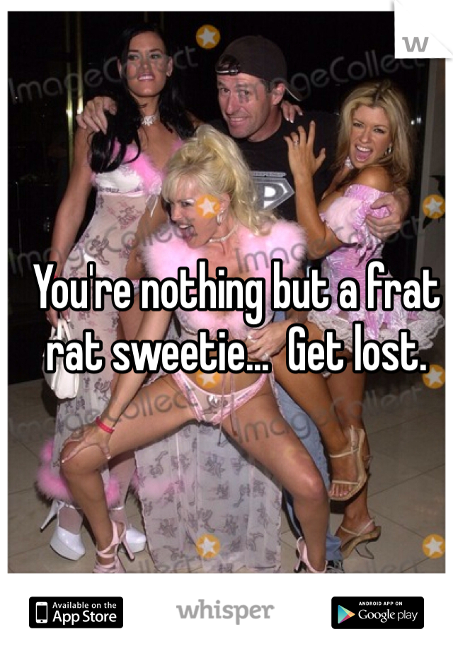 You're nothing but a frat rat sweetie...  Get lost.