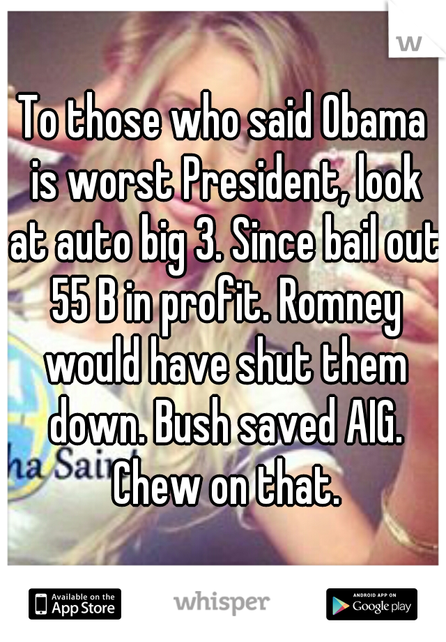 To those who said Obama is worst President, look at auto big 3. Since bail out 55 B in profit. Romney would have shut them down. Bush saved AIG. Chew on that.