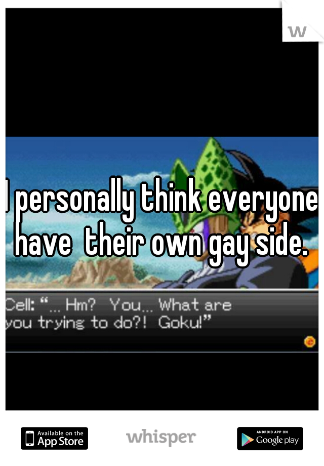 I personally think everyone have  their own gay side.