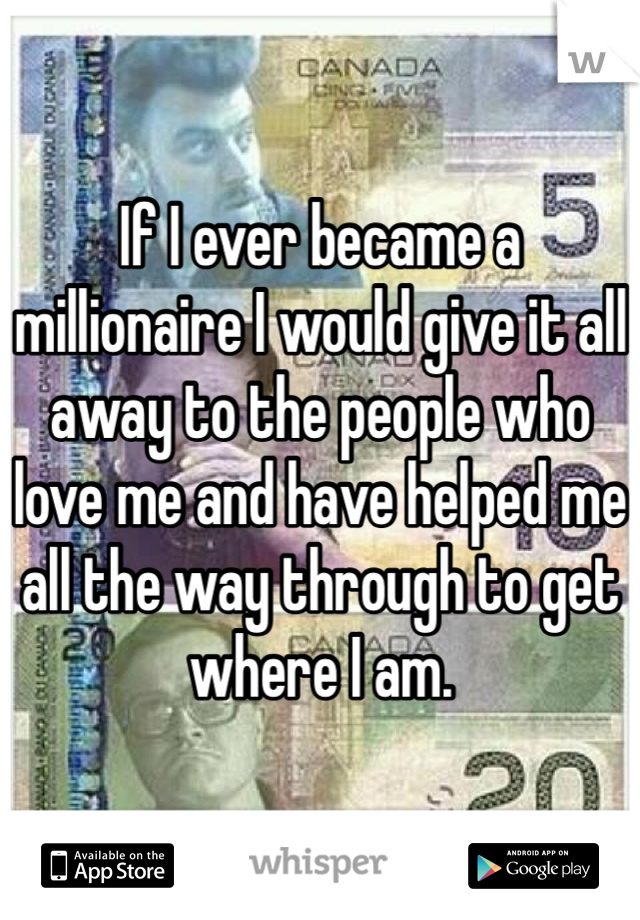 If I ever became a millionaire I would give it all away to the people who love me and have helped me all the way through to get where I am.