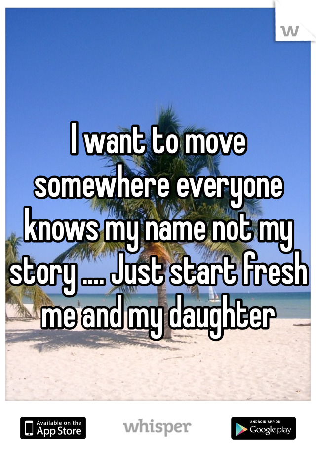 I want to move somewhere everyone knows my name not my story .... Just start fresh me and my daughter
