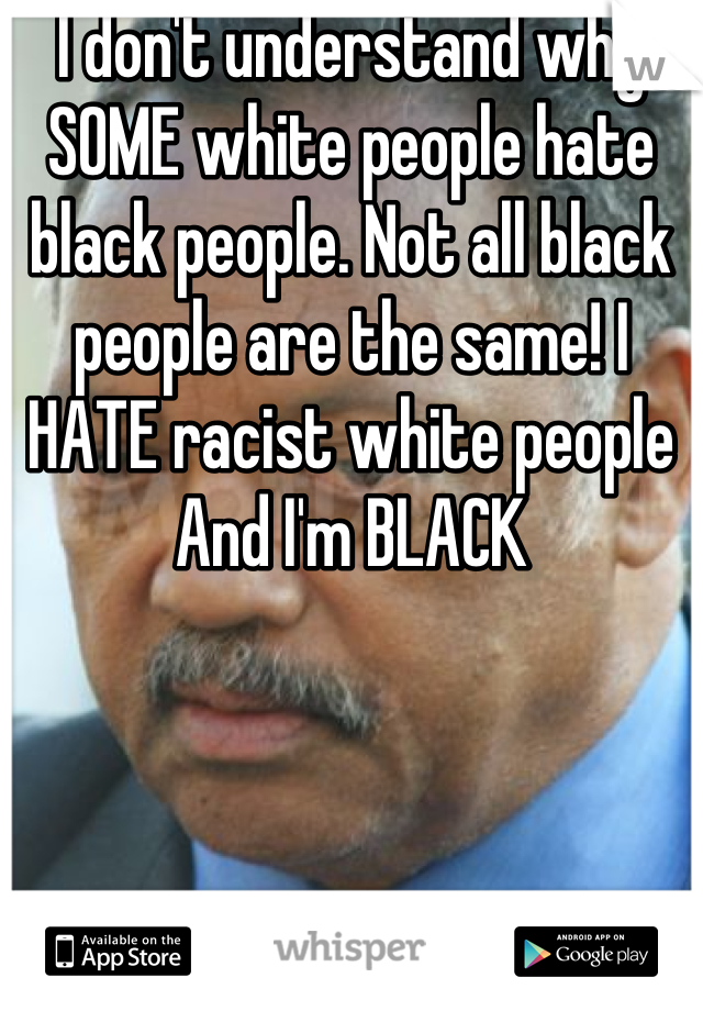 I don't understand why SOME white people hate black people. Not all black people are the same! I HATE racist white people And I'm BLACK