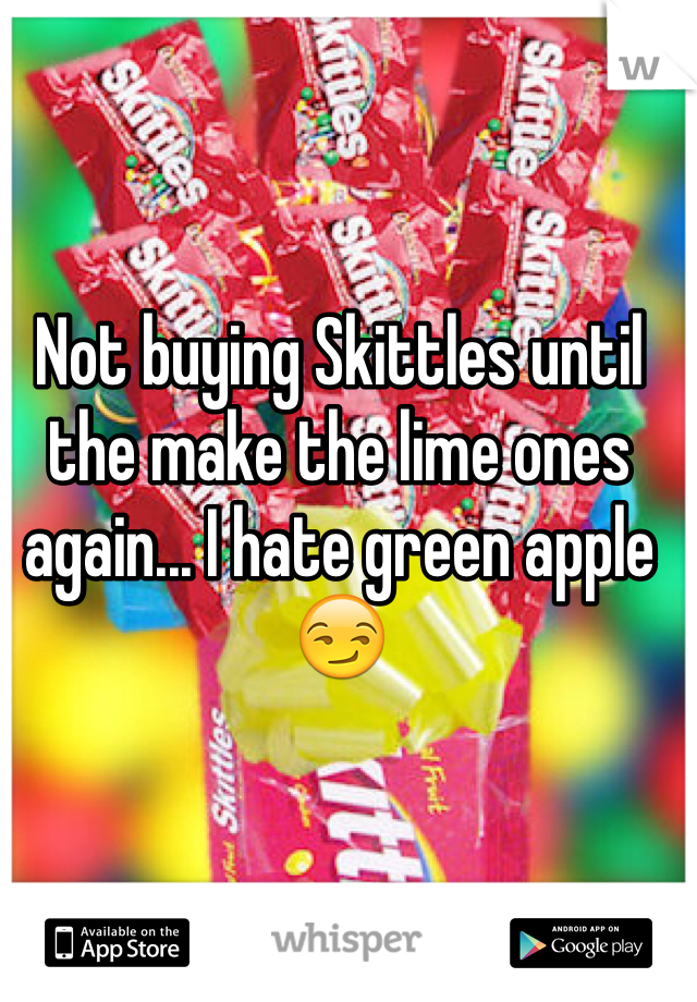 Not buying Skittles until the make the lime ones again... I hate green apple 😏