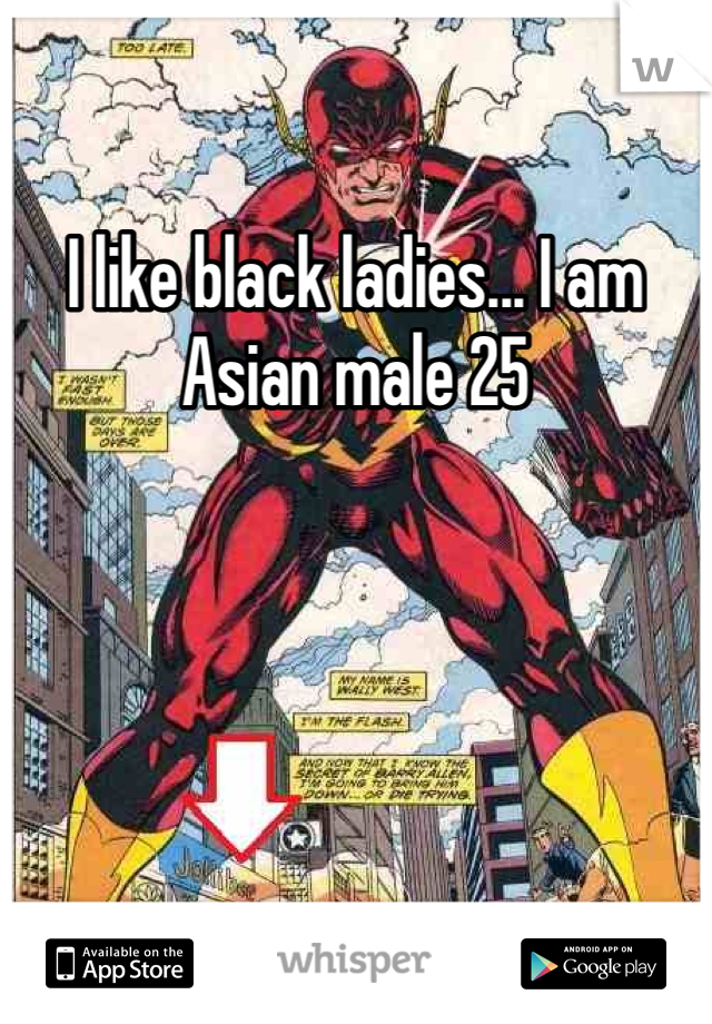 I like black ladies... I am Asian male 25