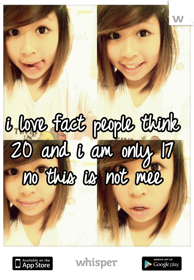 i love fact people think 20 and i am only 17  no this is not mee