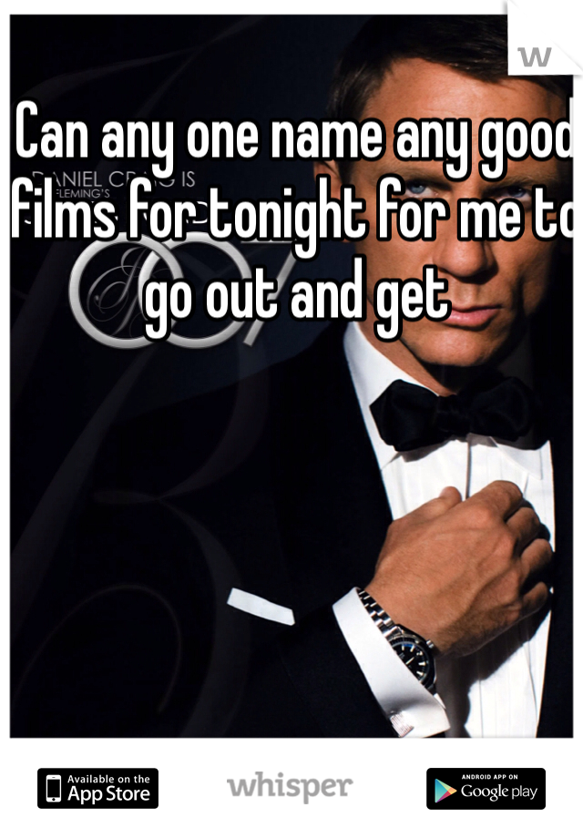 Can any one name any good films for tonight for me to go out and get