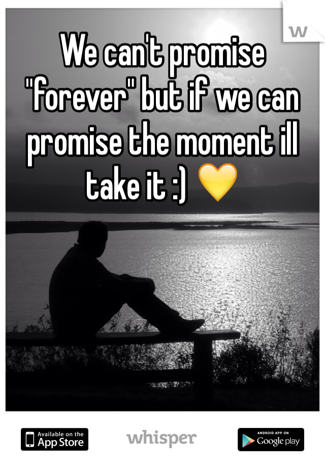 "We can't promise ""forever"" but if we can promise the moment ill take it :) 💛"