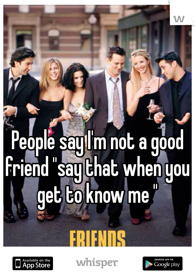"People say I'm not a good friend ""say that when you get to know me """
