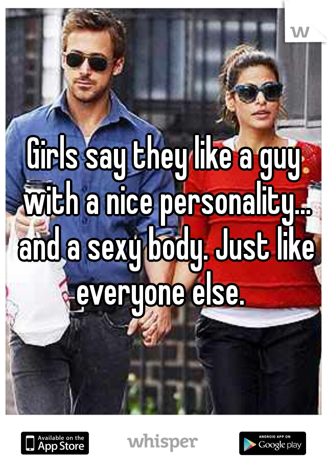 Girls say they like a guy with a nice personality... and a sexy body. Just like everyone else.