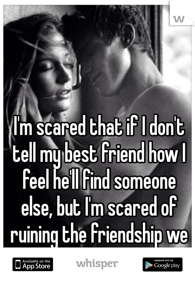 I'm scared that if I don't tell my best friend how I feel he'll find someone else, but I'm scared of ruining the friendship we have