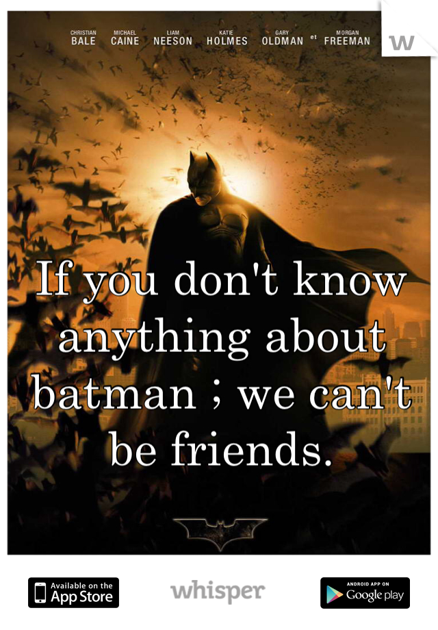 If you don't know anything about batman ; we can't be friends.