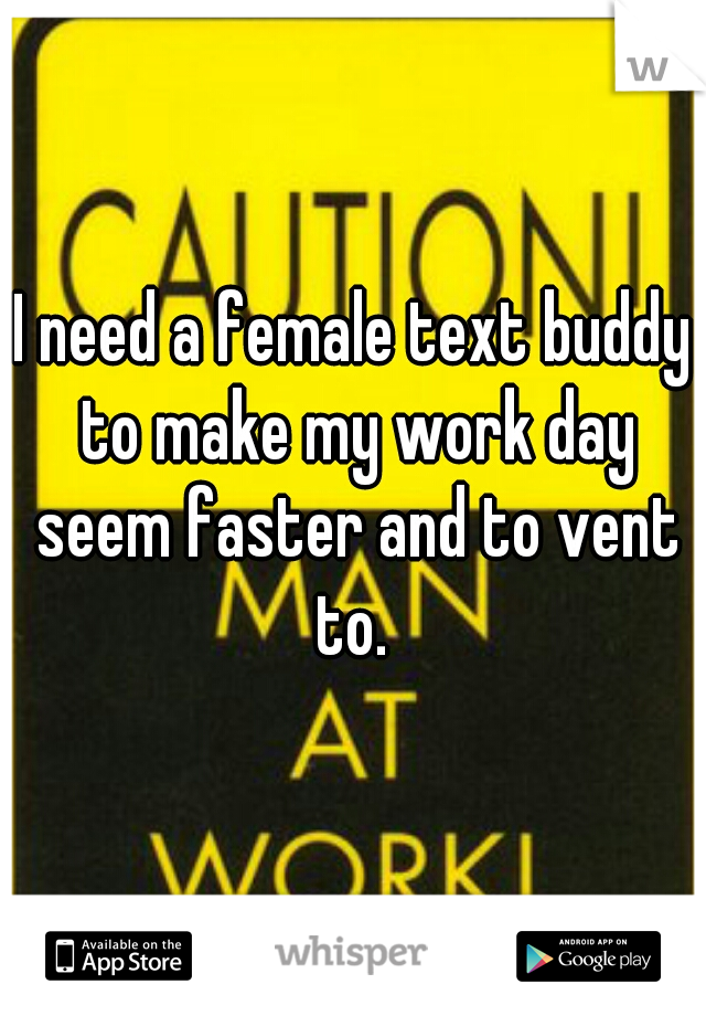 I need a female text buddy to make my work day seem faster and to vent to.