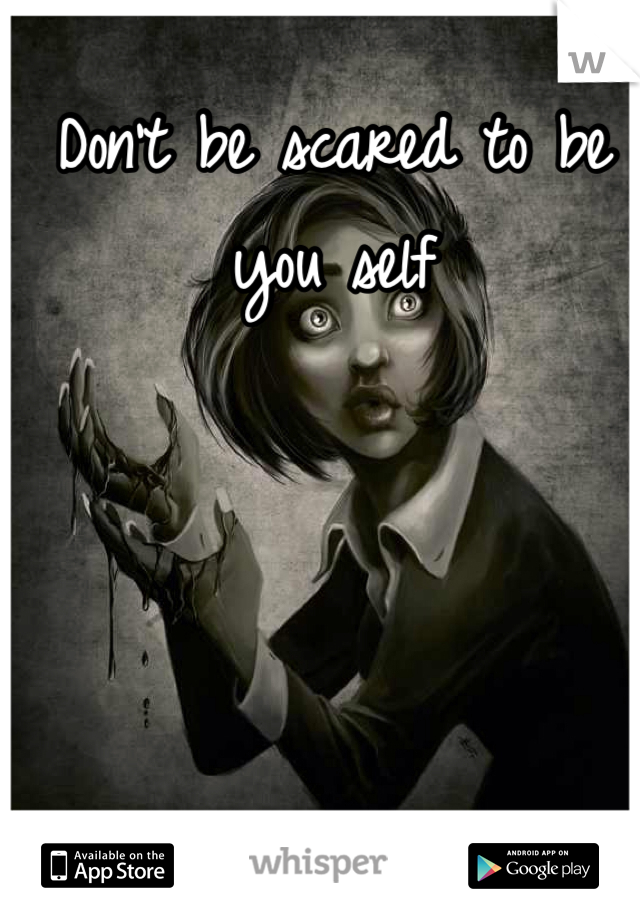 Don't be scared to be you self