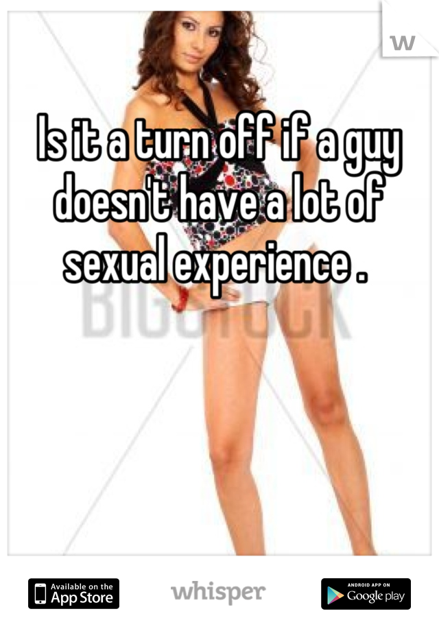 Is it a turn off if a guy doesn't have a lot of sexual experience .