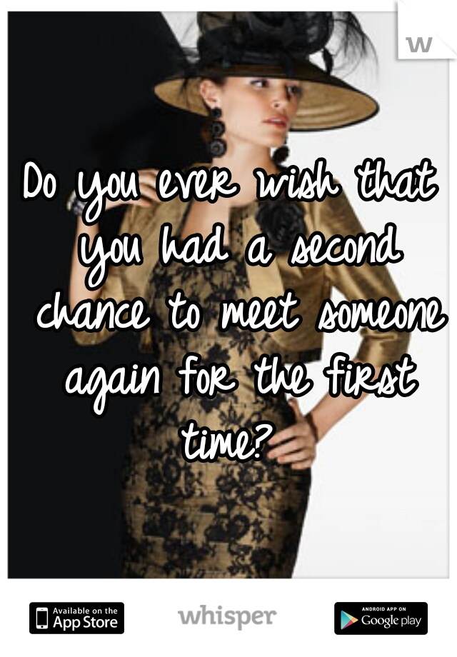 Do you ever wish that you had a second chance to meet someone again for the first time?