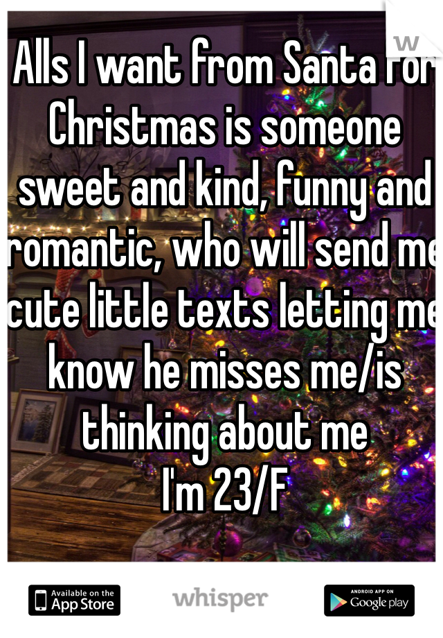 Alls I want from Santa for Christmas is someone sweet and kind, funny and romantic, who will send me cute little texts letting me know he misses me/is thinking about me I'm 23/F