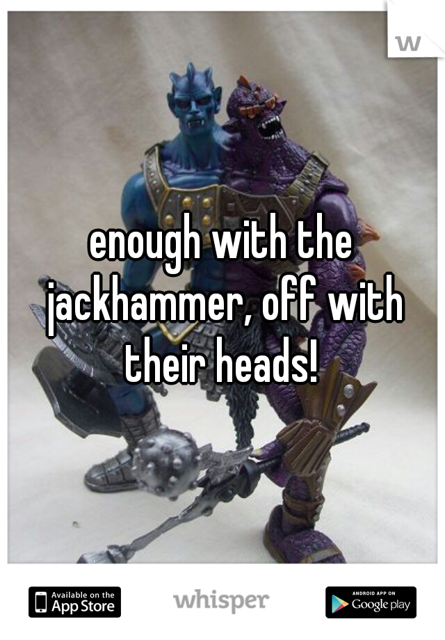 enough with the jackhammer, off with their heads!