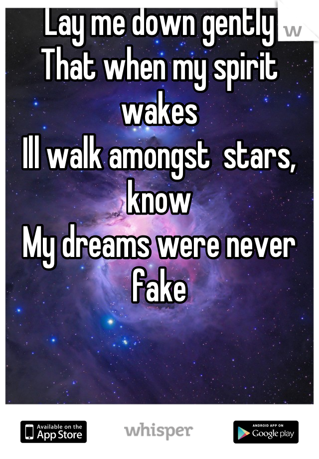 Lay me down gently  That when my spirit wakes Ill walk amongst  stars, know My dreams were never fake