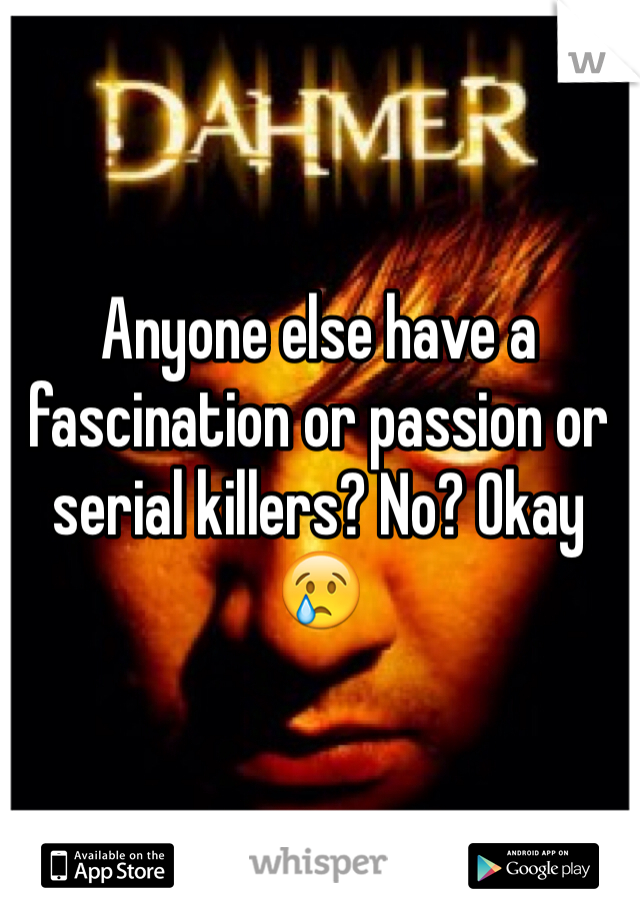 Anyone else have a fascination or passion or serial killers? No? Okay😢