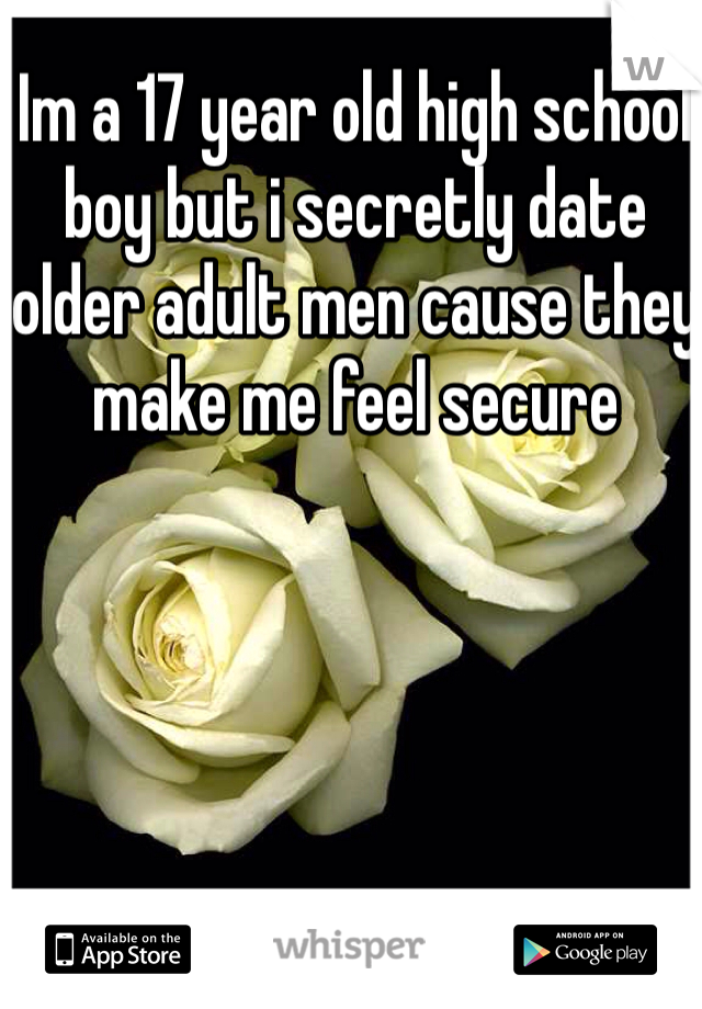 Im a 17 year old high school boy but i secretly date older adult men cause they make me feel secure
