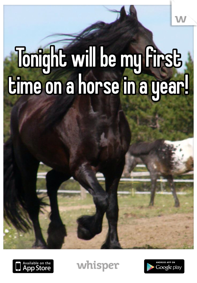 Tonight will be my first time on a horse in a year!
