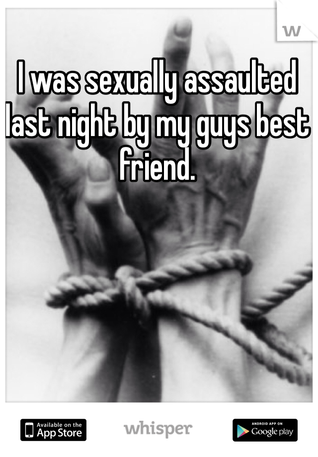 I was sexually assaulted last night by my guys best friend.