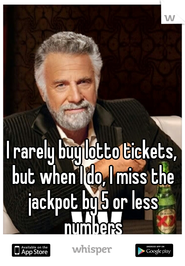 I rarely buy lotto tickets, but when I do, I miss the jackpot by 5 or less numbers