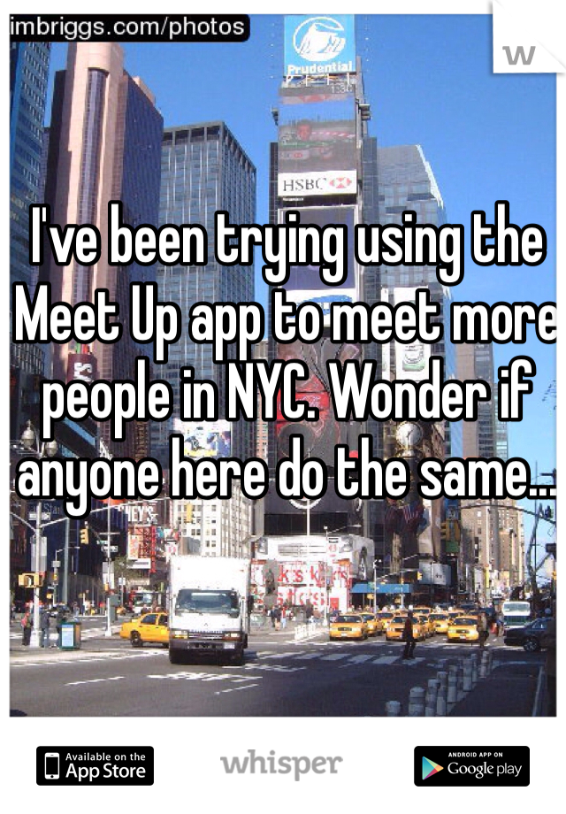 I've been trying using the Meet Up app to meet more people in NYC. Wonder if anyone here do the same...