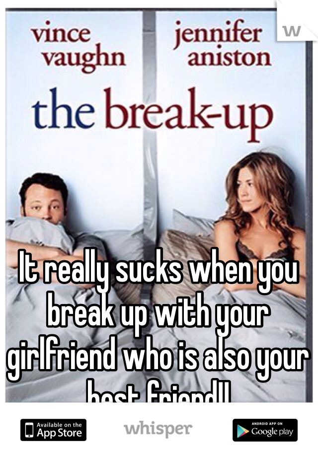 It really sucks when you break up with your girlfriend who is also your best friend!!