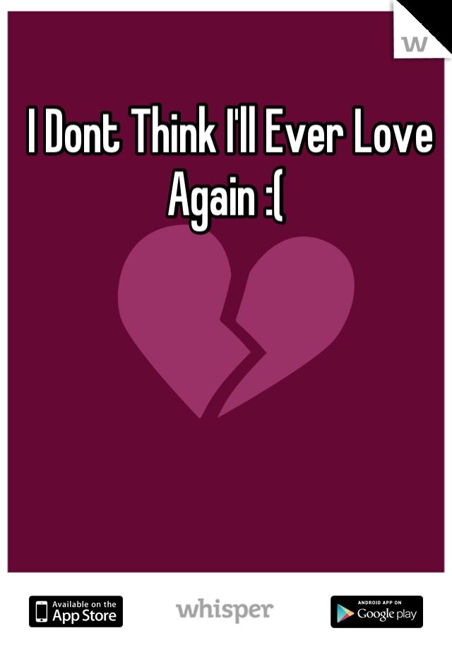 I Dont Think I'll Ever Love Again :(