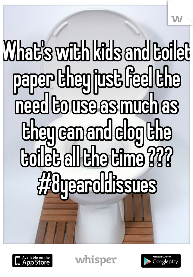 What's with kids and toilet paper they just feel the need to use as much as they can and clog the toilet all the time ??? #8yearoldissues