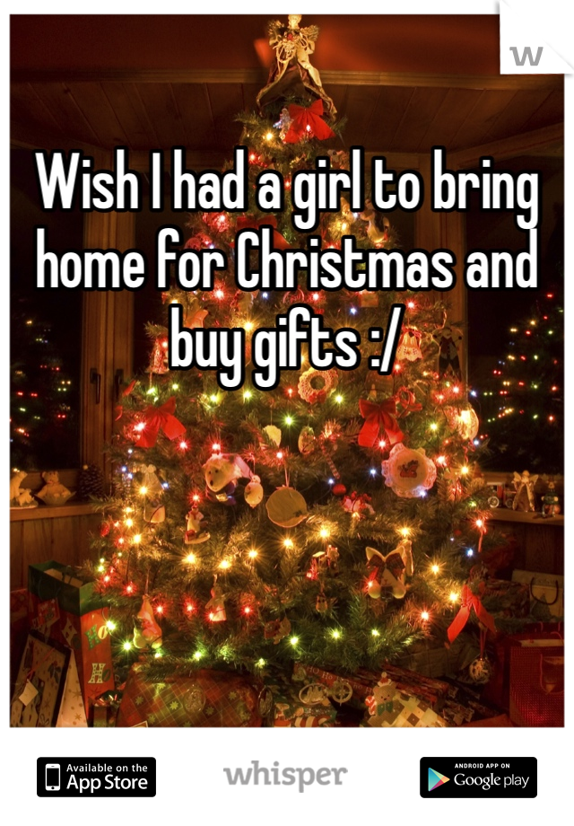 Wish I had a girl to bring home for Christmas and buy gifts :/