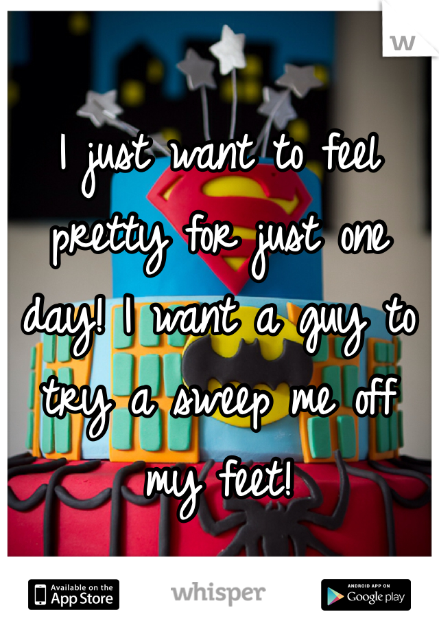 I just want to feel pretty for just one day! I want a guy to try a sweep me off my feet!