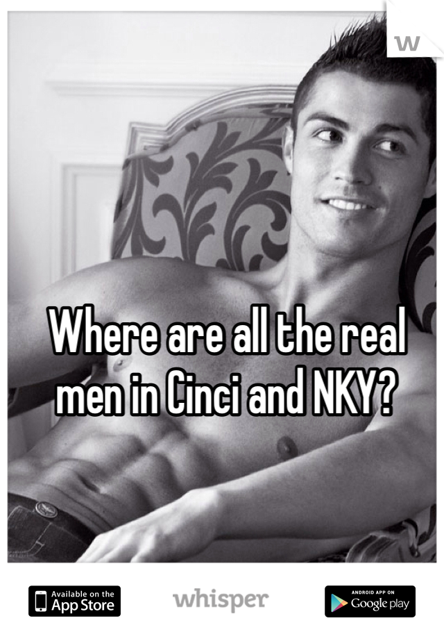 Where are all the real men in Cinci and NKY?