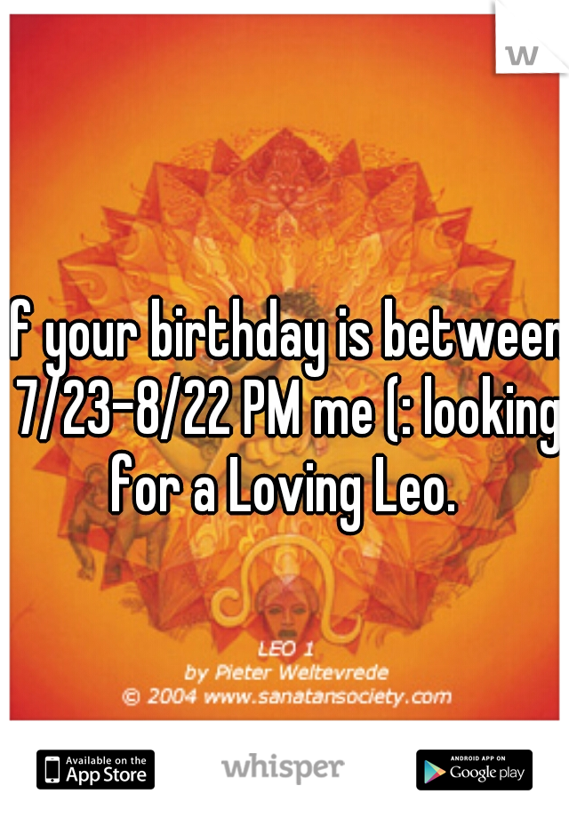 If your birthday is between 7/23-8/22 PM me (: looking for a Loving Leo.
