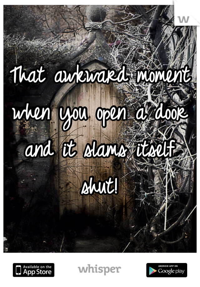 That awkward moment when you open a door and it slams itself shut!