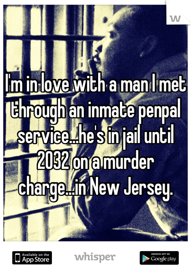 I'm in love with a man I met through an inmate penpal service...he's in jail until 2032 on a murder charge...in New Jersey.