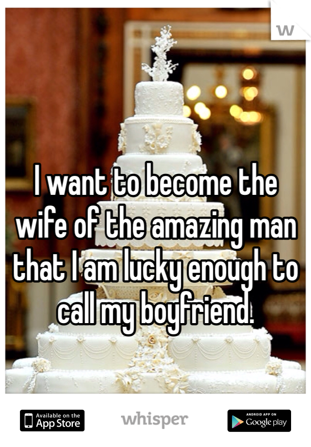 I want to become the wife of the amazing man that I am lucky enough to call my boyfriend.
